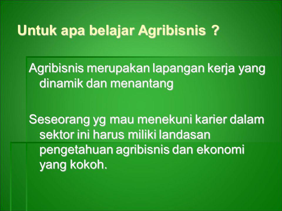 Untuk apa belajar Agribisnis ? Agribisnis merupakan lapangan kerja yang dinamik dan menantang Seseorang yg mau menekuni karier dalam sektor ini harus