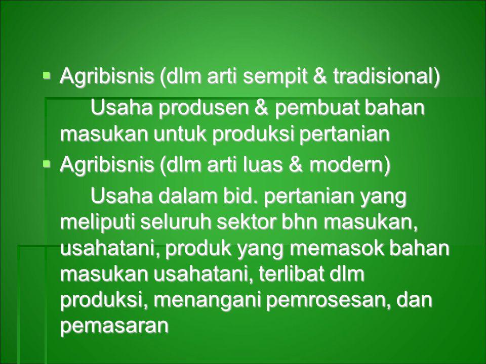  Agribisnis (dlm arti sempit & tradisional) Usaha produsen & pembuat bahan masukan untuk produksi pertanian  Agribisnis (dlm arti luas & modern) Usaha dalam bid.
