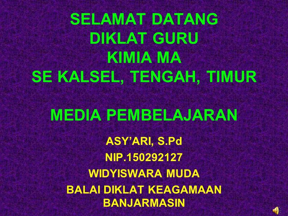 SELAMAT DATANG DIKLAT GURU KIMIA MA SE KALSEL, TENGAH, TIMUR MEDIA PEMBELAJARAN ASY'ARI, S.Pd NIP.150292127 WIDYISWARA MUDA BALAI DIKLAT KEAGAMAAN BAN