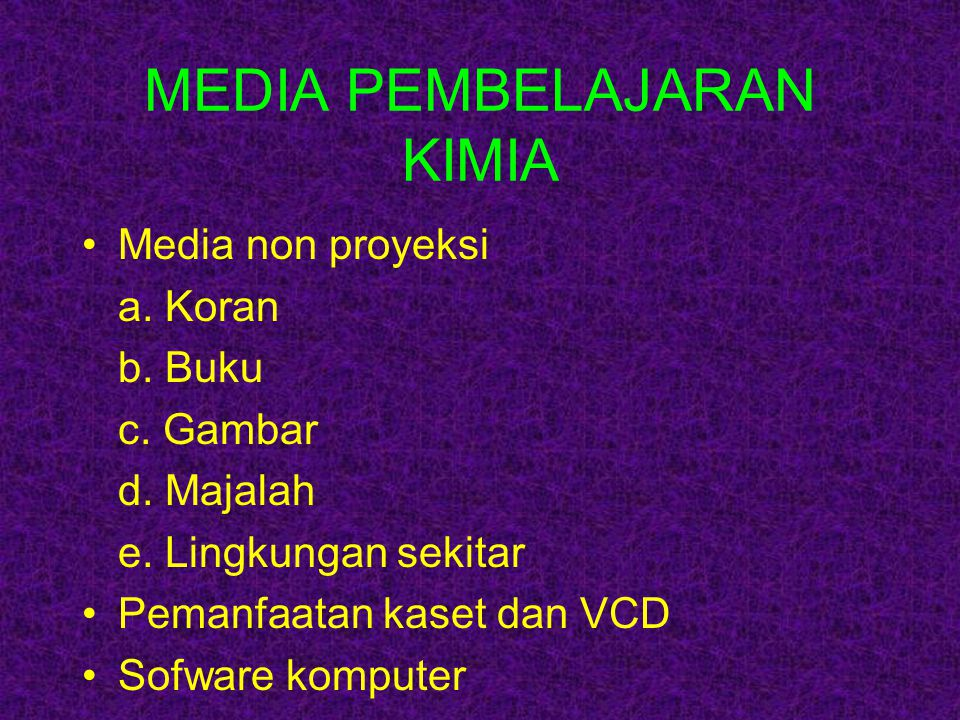 MEDIA PEMBELAJARAN KIMIA Media non proyeksi a. Koran b. Buku c. Gambar d. Majalah e. Lingkungan sekitar Pemanfaatan kaset dan VCD Sofware komputer