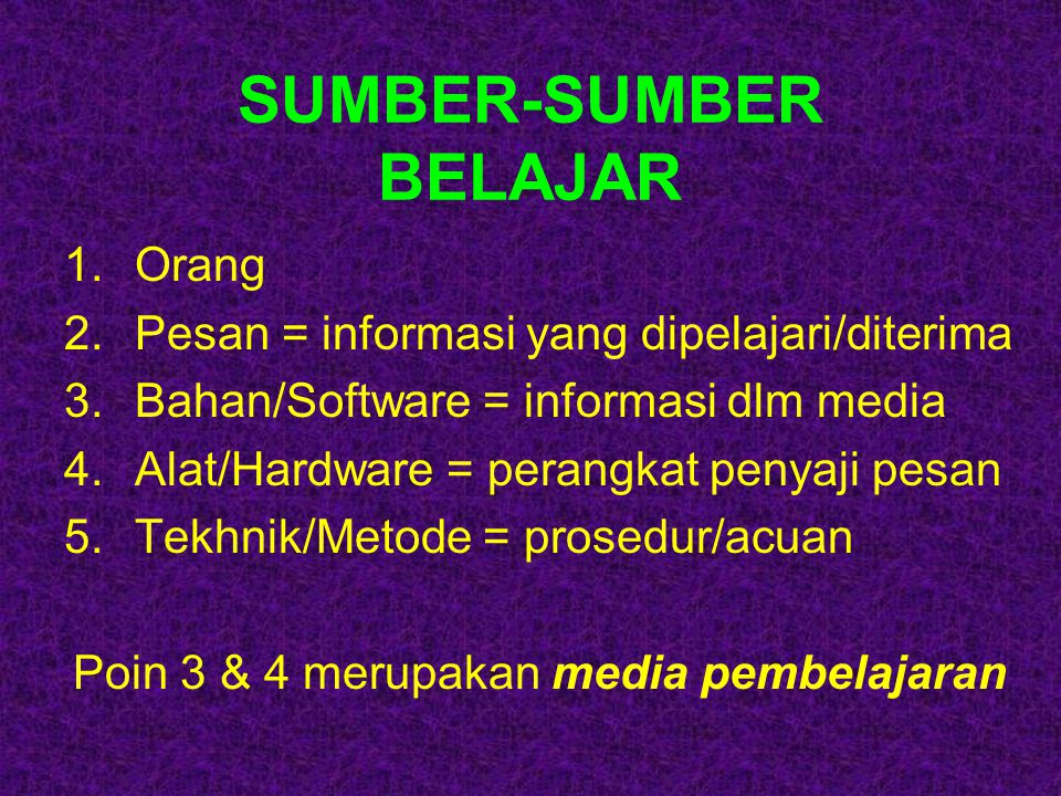 SUMBER-SUMBER BELAJAR 1.Orang 2.Pesan = informasi yang dipelajari/diterima 3.Bahan/Software = informasi dlm media 4.Alat/Hardware = perangkat penyaji