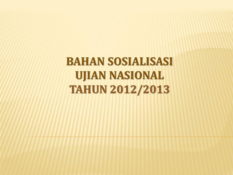 BAHAN SOSIALISASI UJIAN NASIONAL TAHUN 2012/2013
