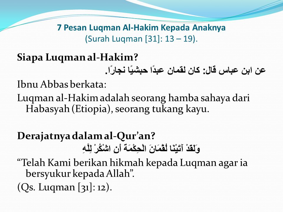 7 Pesan Luqman Al-Hakim Kepada Anaknya (Surah Luqman [31]: 13 – 19). Siapa Luqman al-Hakim? عن ابن عباس قال : كان لقمان عبدًا حبشيًا نجارًا. Ibnu Abba