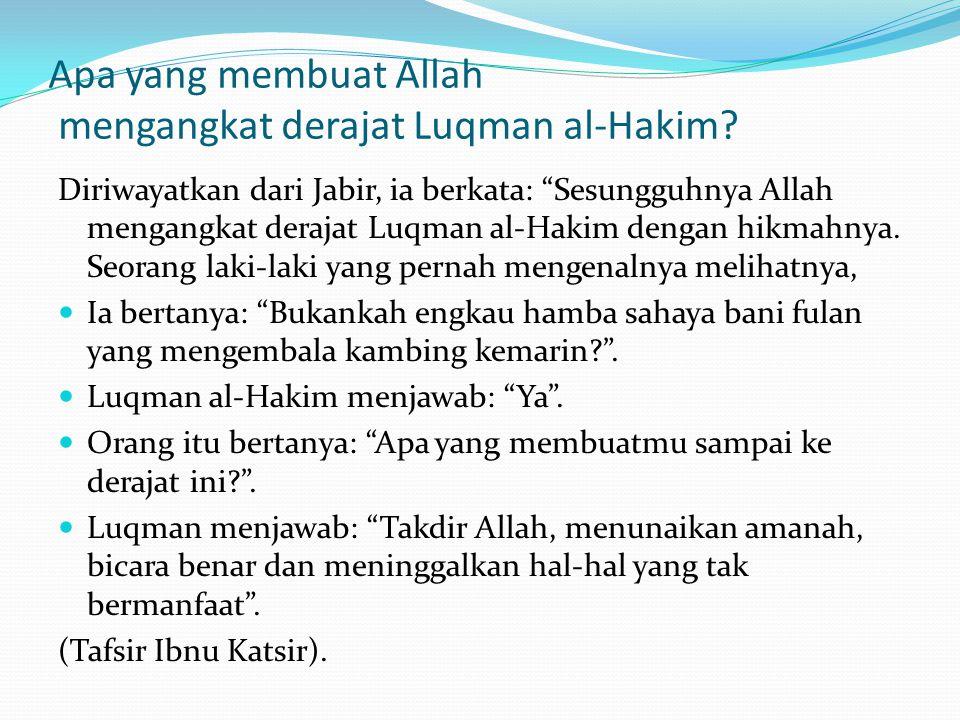 "Apa yang membuat Allah mengangkat derajat Luqman al-Hakim? Diriwayatkan dari Jabir, ia berkata: ""Sesungguhnya Allah mengangkat derajat Luqman al-Hakim"