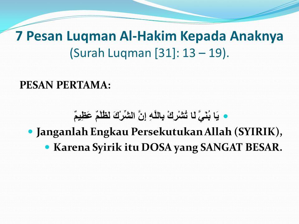 7 Pesan Luqman Al-Hakim Kepada Anaknya (Surah Luqman [31]: 13 – 19). PESAN PERTAMA: يَا بُنَيَّ لَا تُشْرِكْ بِاللَّهِ إِنَّ الشِّرْكَ لَظُلْمٌ عَظِيم