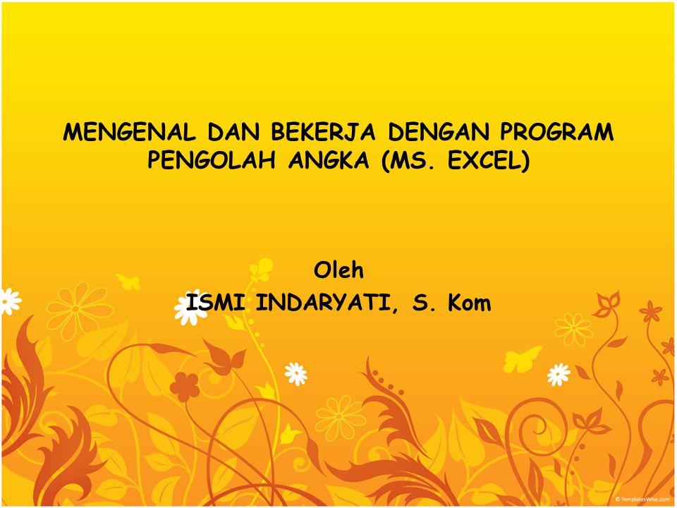 MENGENAL DAN BEKERJA DENGAN PROGRAM PENGOLAH ANGKA (MS. EXCEL) Oleh ISMI INDARYATI, S. Kom