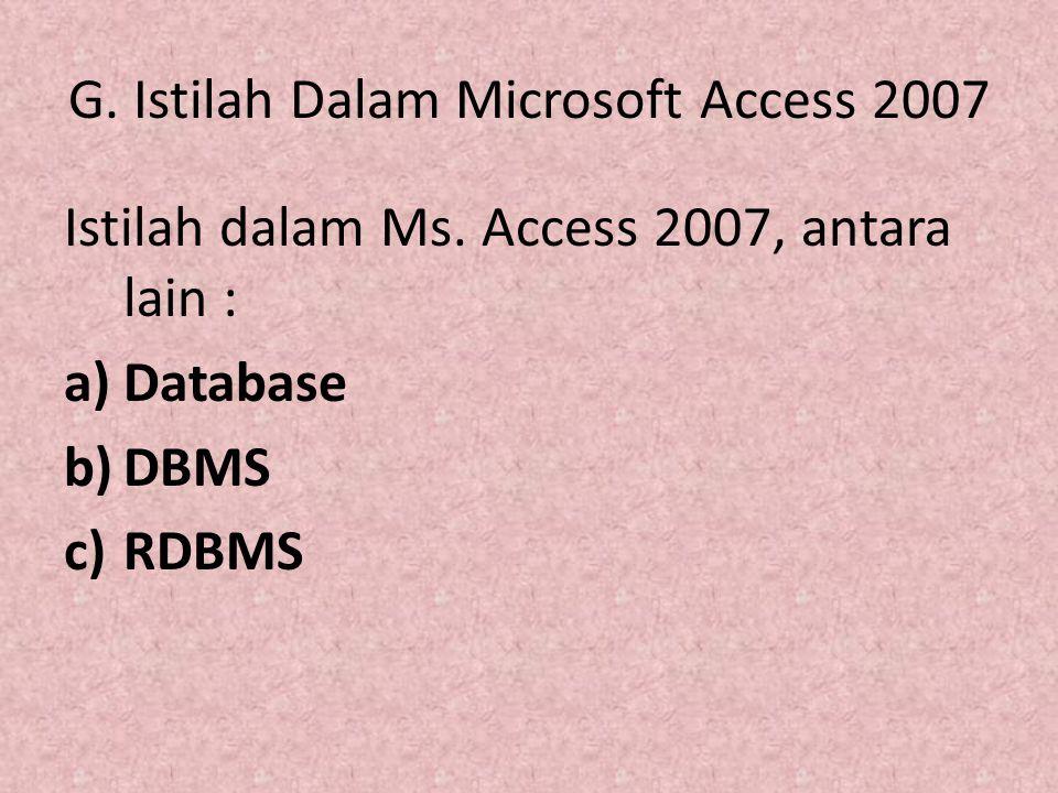 G. Istilah Dalam Microsoft Access 2007 Istilah dalam Ms. Access 2007, antara lain : a)Database b)DBMS c)RDBMS