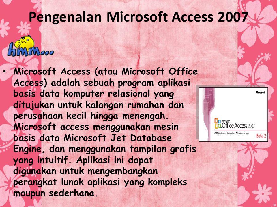 Pengenalan Microsoft Access 2007 Microsoft Access (atau Microsoft Office Access) adalah sebuah program aplikasi basis data komputer relasional yang di