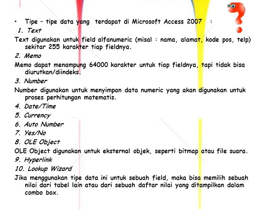 PERKEMBANGAN Microsoft Access 2007 TahunNama VersiNoVersiSistem Operasi yang DidukungVersi Microsoft Office 1992Microsoft Access 1.11Microsoft WindowsT / A 1993Microsoft Access 2.02Microsoft Windows Microsoft Office 4.3 Profesional 1995Microsoft Access for Windows 957 Microsoft Windows 95 dan Windows NT 3.51 Microsoft Office 95 Profesional 1997Microsoft Access 978 Microsoft Windows 95/98 dan Windows NT 3.51/ 4.0 Microsoft Office 97 Profesional 1999Microsoft Access 20009 Microsoft Windows 98/Me dan Windows NT 4.0/2000 Microsoft Office 2000 Premium dan Office 2000 Profesional 2001Microsoft Access 200210 Microsoft Windows 98/Me dan Windows NT/ 2000/XP Microsoft XP Profesional 2003Microsoft Access 200311 Microsoft Windows 2000 (Service Pack 3 ke atas)/XP (Service Pack 1 ke atas)/Server 2003Windows 2000 (Service Pack 3 ke atas)XP (Service Pack 1 ke atas)Server 2003 Microsoft Office System 2003 2007Microsoft Access 200712Microsoft Windows XP (Service Pack 2)/Server 2003/Vista/Server 2008 (Beta 2 ke atas)Windows XP (Service Pack 2)Server 2003VistaServer 2008 (Beta 2 ke atas) Microsoft Office System 2007