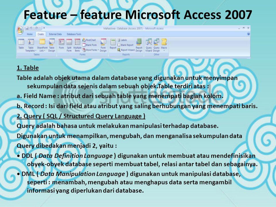 Feature – feature Microsoft Access 2007 1. Table Table adalah objek utama dalam database yang digunakan untuk menyimpan sekumpulan data sejenis dalam
