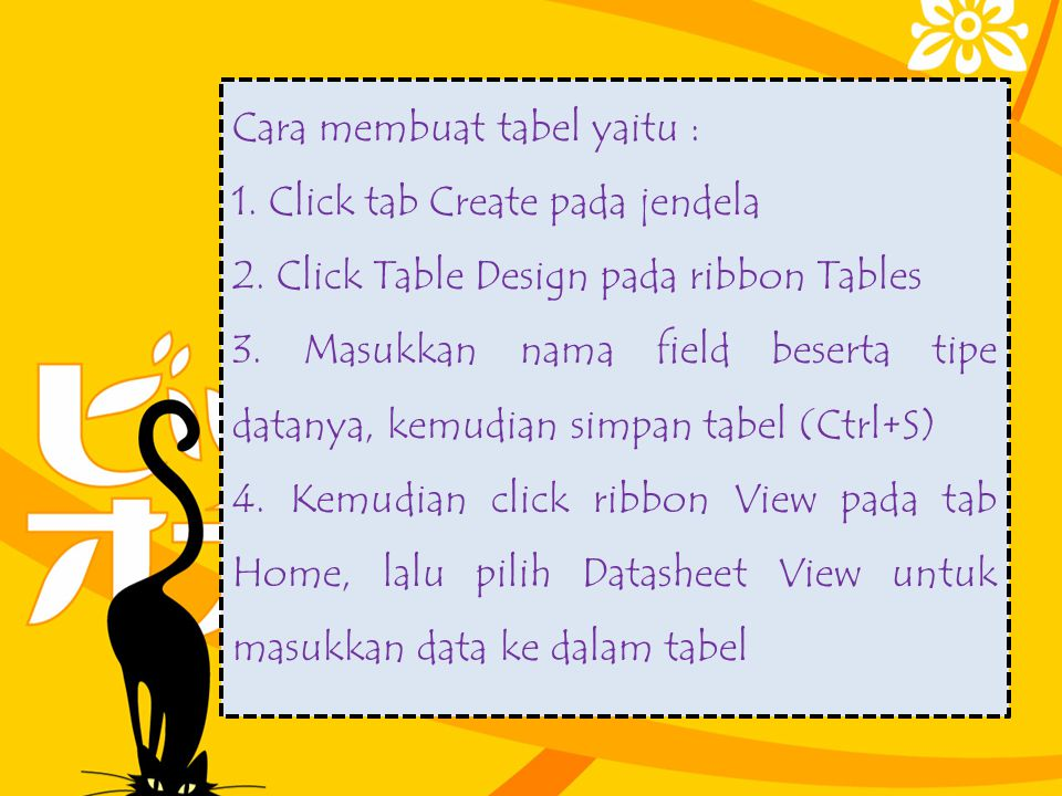 Cara membuat tabel yaitu : 1. Click tab Create pada jendela 2. Click Table Design pada ribbon Tables 3. Masukkan nama field beserta tipe datanya, kemu