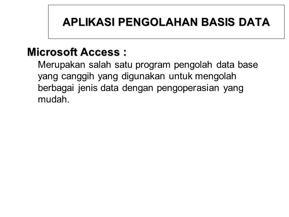 APLIKASI PENGOLAHAN BASIS DATA Microsoft Access : Merupakan salah satu program pengolah data base yang canggih yang digunakan untuk mengolah berbagai