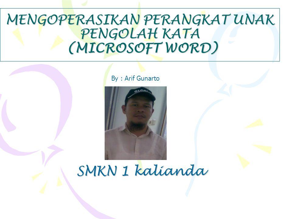MENGOPERASIKAN PERANGKAT UNAK PENGOLAH KATA (MICROSOFT WORD) By : Arif Gunarto SMKN 1 kalianda