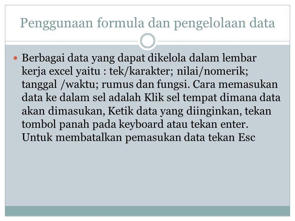 Penggunaan formula dan pengelolaan data Berbagai data yang dapat dikelola dalam lembar kerja excel yaitu : tek/karakter; nilai/nomerik; tanggal /waktu