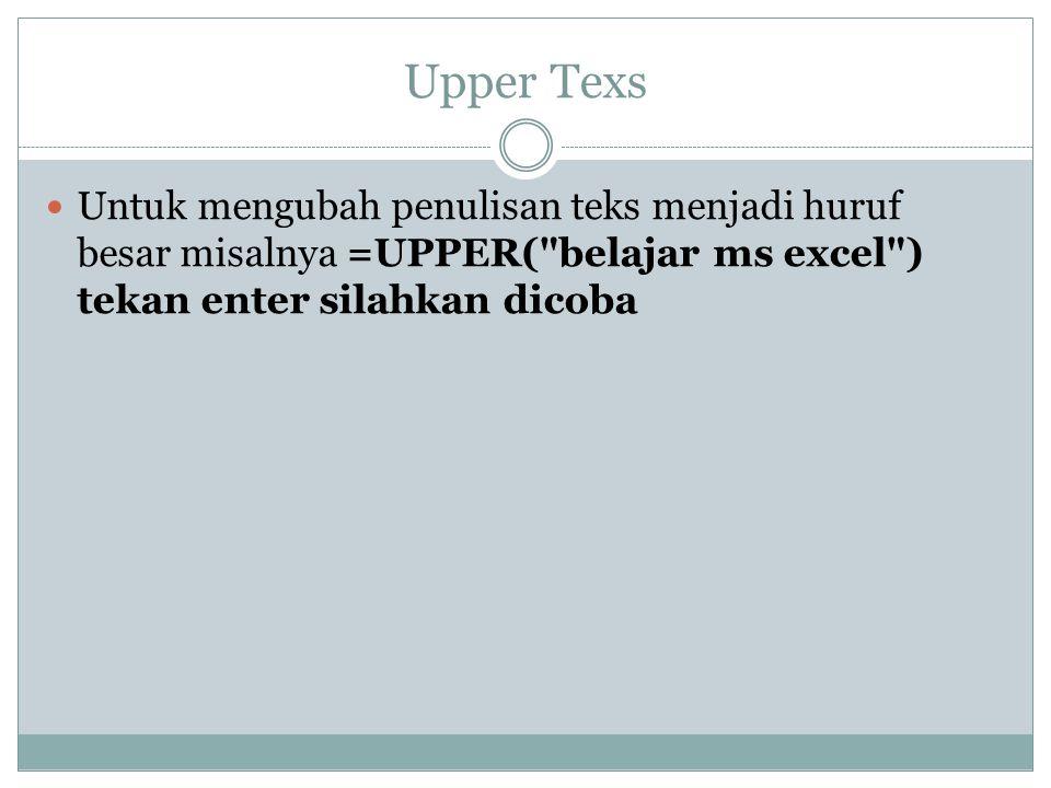 Upper Texs Untuk mengubah penulisan teks menjadi huruf besar misalnya =UPPER(