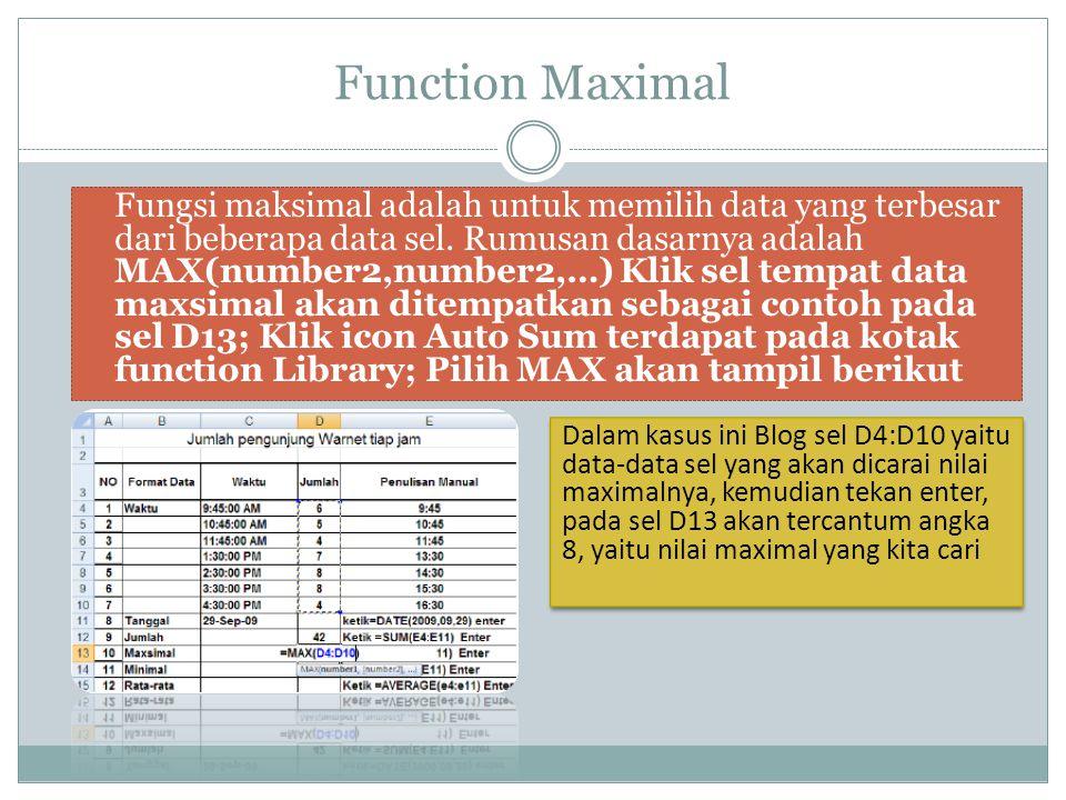Function Maximal Fungsi maksimal adalah untuk memilih data yang terbesar dari beberapa data sel. Rumusan dasarnya adalah MAX(number2,number2,…) Klik s