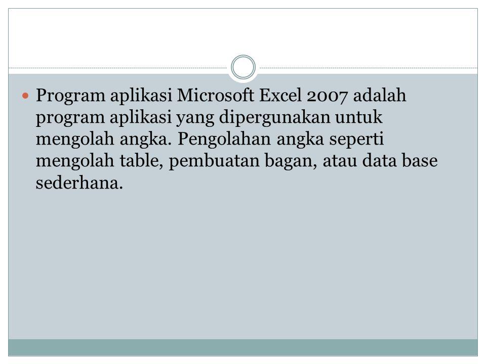 Program aplikasi Microsoft Excel 2007 adalah program aplikasi yang dipergunakan untuk mengolah angka. Pengolahan angka seperti mengolah table, pembuat