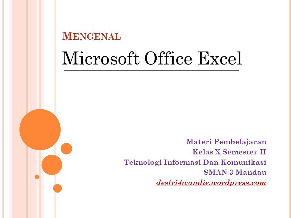M ENGENAL Materi Pembelajaran Kelas X Semester II Teknologi Informasi Dan Komunikasi SMAN 3 Mandau destri4wandie.wordpress.com Microsoft Office Excel