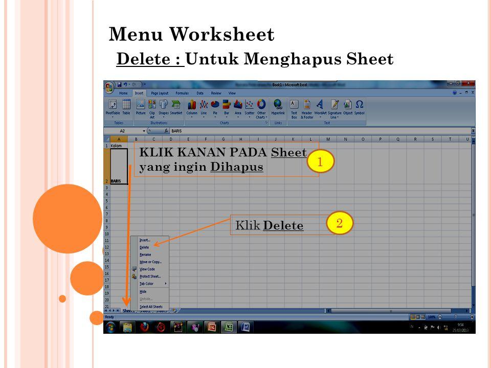 Menu Worksheet Delete : Untuk Menghapus Sheet KLIK KANAN PADA Sheet yang ingin Dihapus Klik Delete 1 2