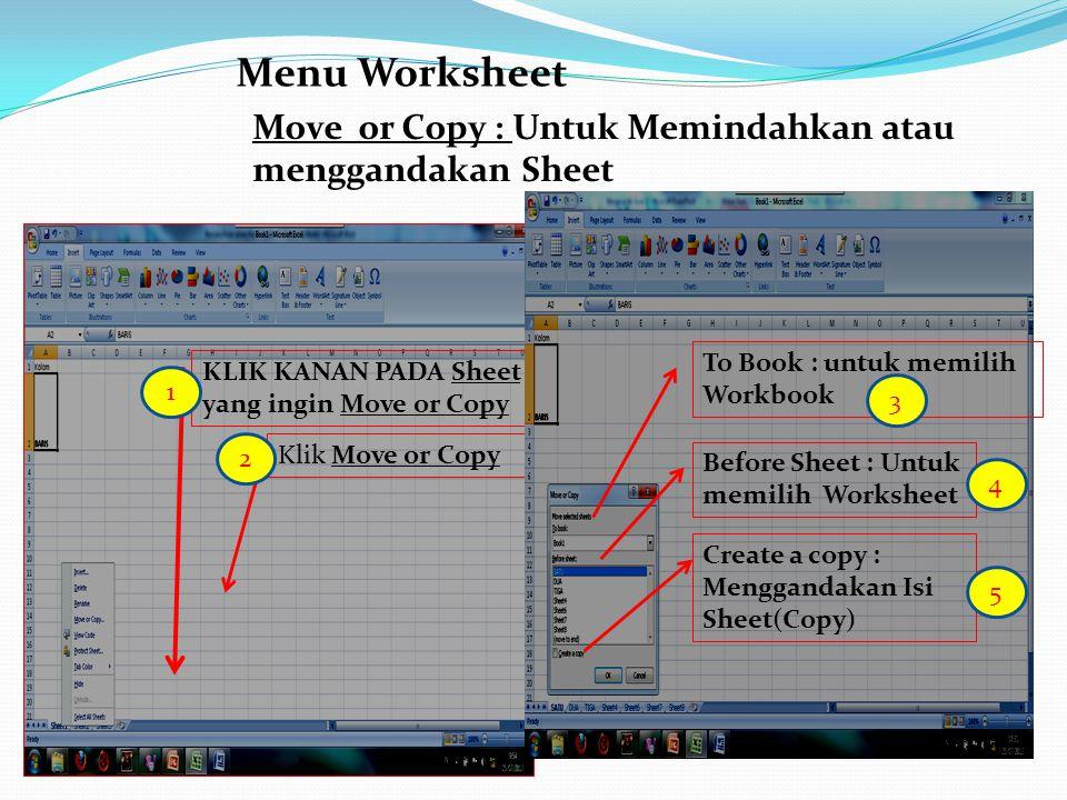 Menu Worksheet Move or Copy : Untuk Memindahkan atau menggandakan Sheet KLIK KANAN PADA Sheet yang ingin Move or Copy Klik Move or Copy To Book : untu