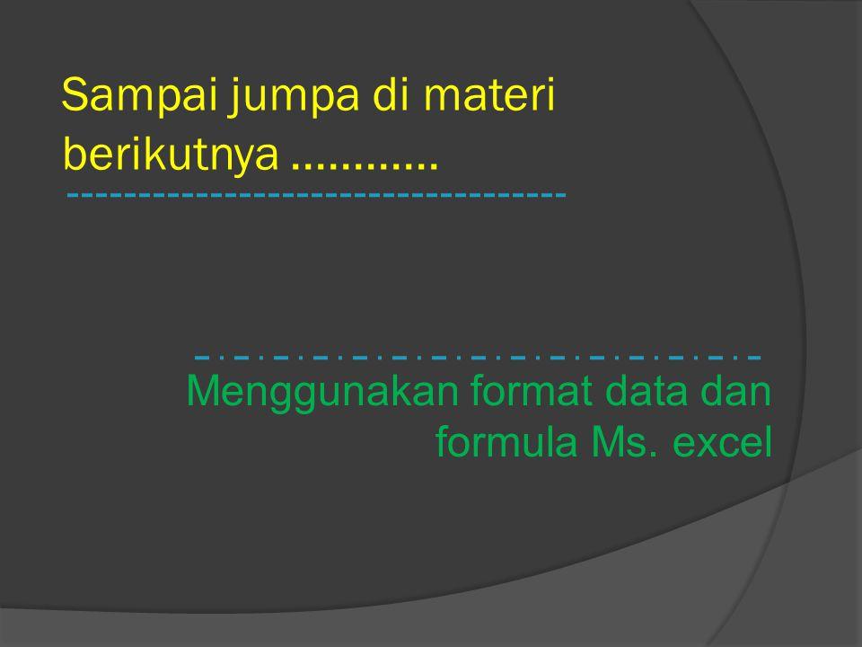 Sampai jumpa di materi berikutnya............ Menggunakan format data dan formula Ms. excel