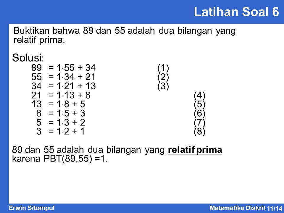 11/14 Erwin SitompulMatematika Diskrit Latihan Soal 6 Buktikan bahwa 89 dan 55 adalah dua bilangan yang relatif prima. Solusi : 89 = 1  55 + 34(1) 55