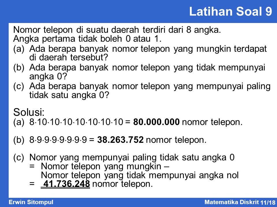 11/18 Erwin SitompulMatematika Diskrit Latihan Soal 9 Nomor telepon di suatu daerah terdiri dari 8 angka. Angka pertama tidak boleh 0 atau 1. (a)Ada b