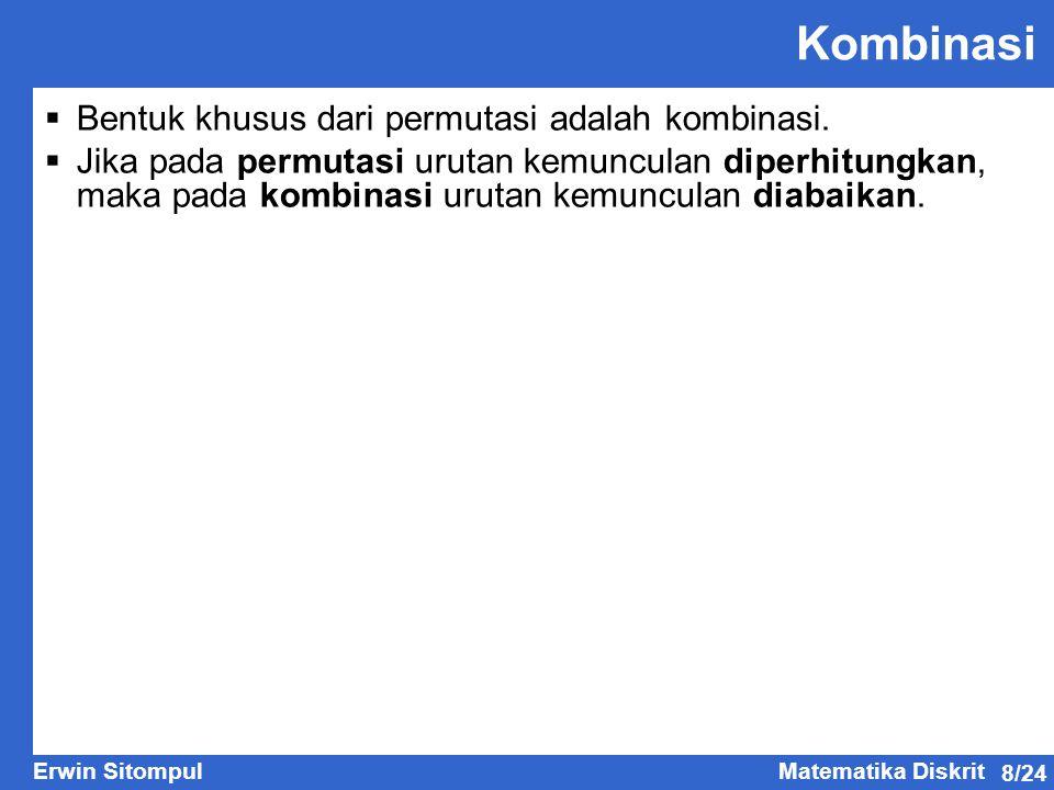 8/24 Erwin SitompulMatematika Diskrit Kombinasi  Bentuk khusus dari permutasi adalah kombinasi.  Jika pada permutasi urutan kemunculan diperhitungka