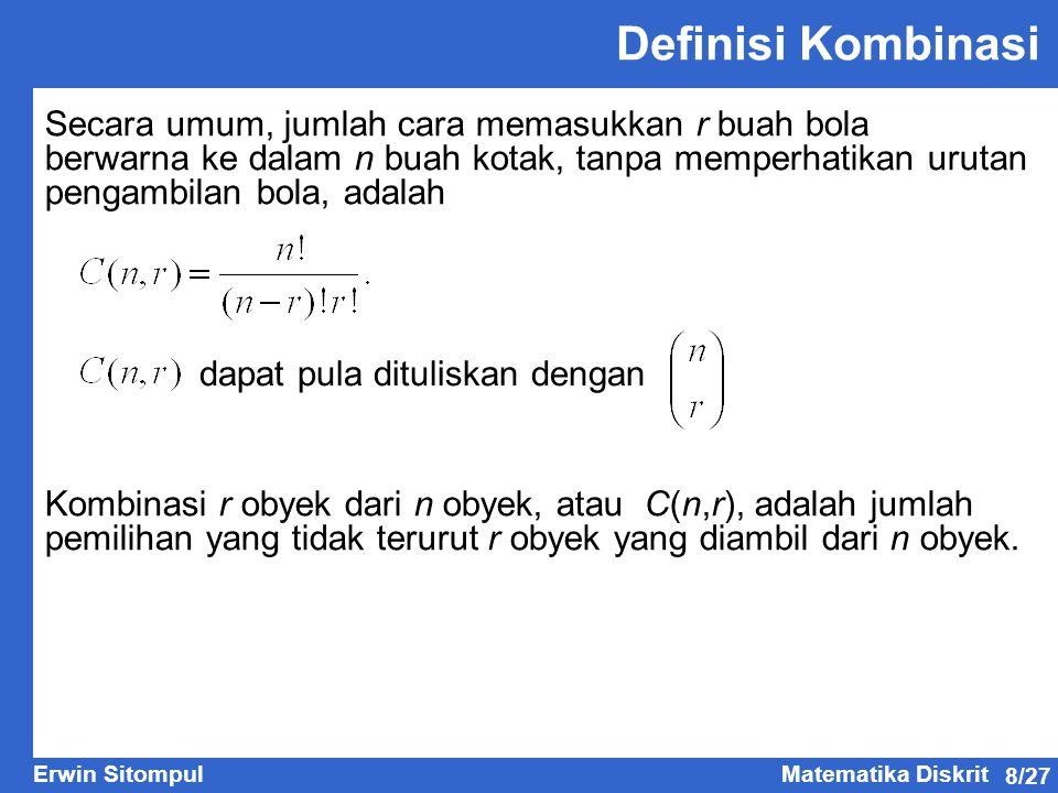 8/27 Erwin SitompulMatematika Diskrit Definisi Kombinasi Secara umum, jumlah cara memasukkan r buah bola berwarna ke dalam n buah kotak, tanpa memperh