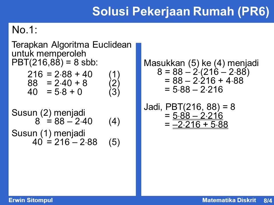 8/4 Erwin SitompulMatematika Diskrit Solusi Pekerjaan Rumah (PR6) No.1: Terapkan Algoritma Euclidean untuk memperoleh PBT(216,88) = 8 sbb: 216= 2  88