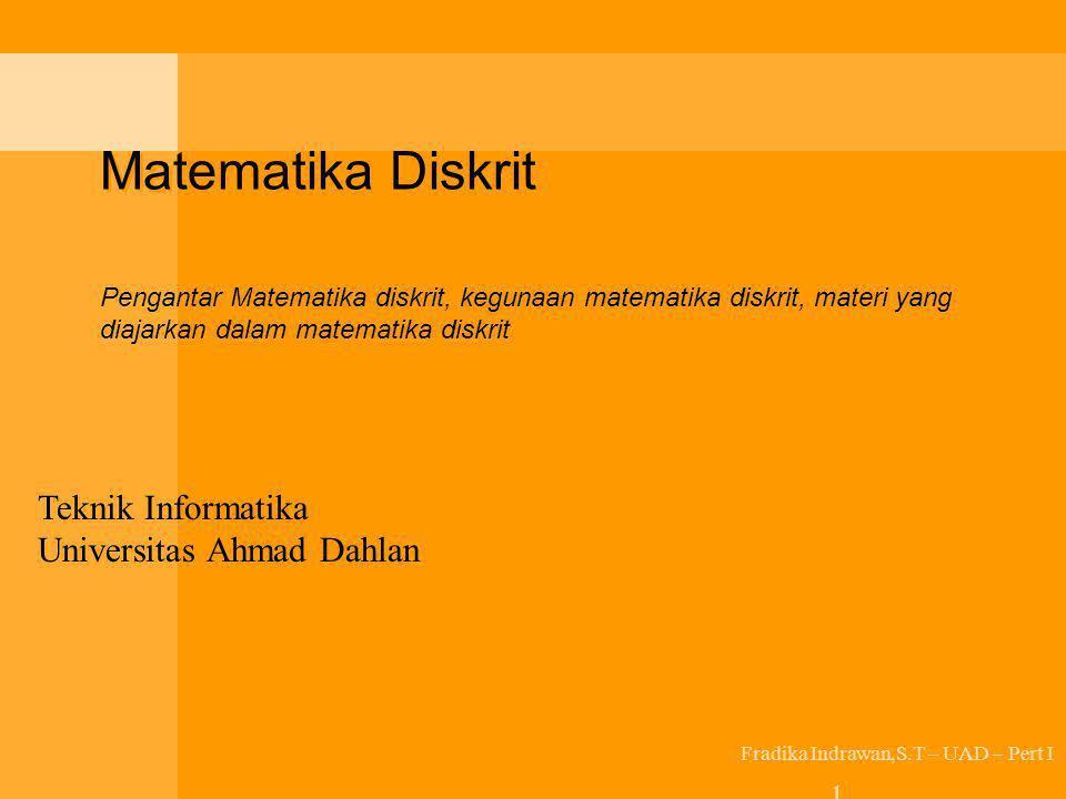 Matematika Diskrit Pengantar Matematika diskrit, kegunaan matematika diskrit, materi yang diajarkan dalam matematika diskrit Fradika Indrawan,S.T – UA