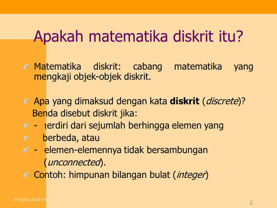 2 Apakah matematika diskrit itu? Matematika diskrit: cabang matematika yang mengkaji objek-objek diskrit. Apa yang dimaksud dengan kata diskrit (discr