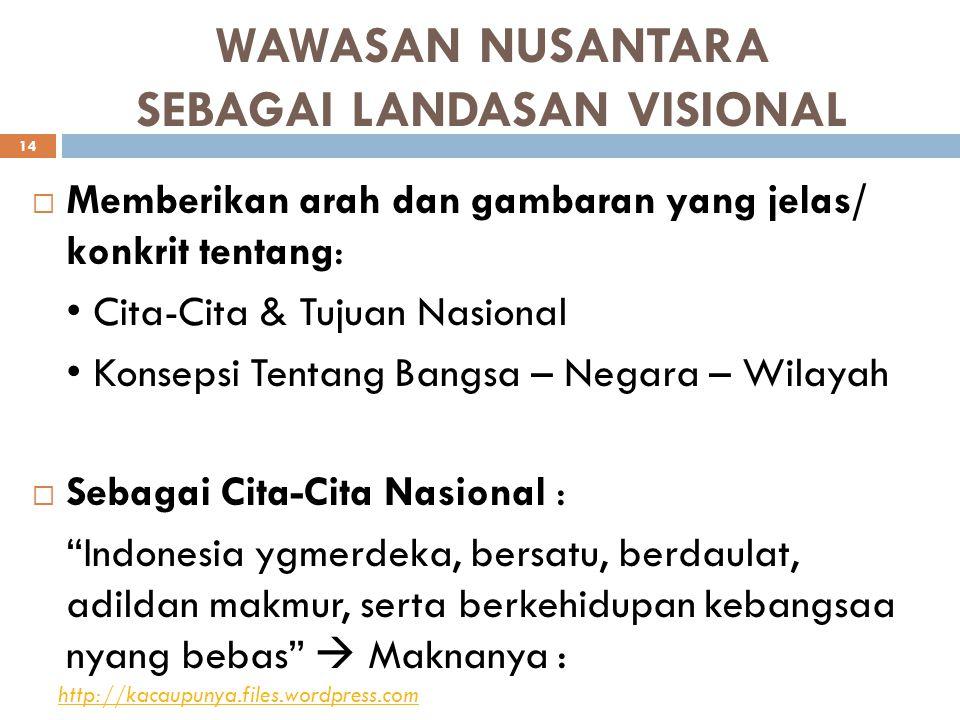 WAWASAN NUSANTARA SEBAGAI LANDASAN VISIONAL  Memberikan arah dan gambaran yang jelas/ konkrit tentang: Cita-Cita & Tujuan Nasional Konsepsi Tentang Bangsa – Negara – Wilayah  Sebagai Cita-Cita Nasional : Indonesia ygmerdeka, bersatu, berdaulat, adildan makmur, serta berkehidupan kebangsaa nyang bebas  Maknanya : http://kacaupunya.files.wordpress.com 14
