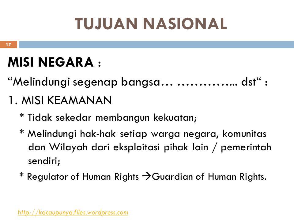 """TUJUAN NASIONAL MISI NEGARA : """"Melindungi segenap bangsa… …………... dst"""" : 1. MISI KEAMANAN * Tidak sekedar membangun kekuatan; * Melindungi hak-hak set"""