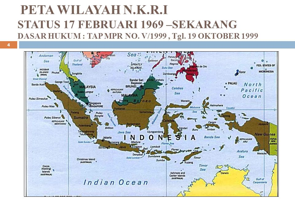 PETA WILAYAH N.K.R.I STATUS 17 FEBRUARI 1969 –SEKARANG DASAR HUKUM : TAP MPR NO. V/1999, Tgl. 19 OKTOBER 1999 4