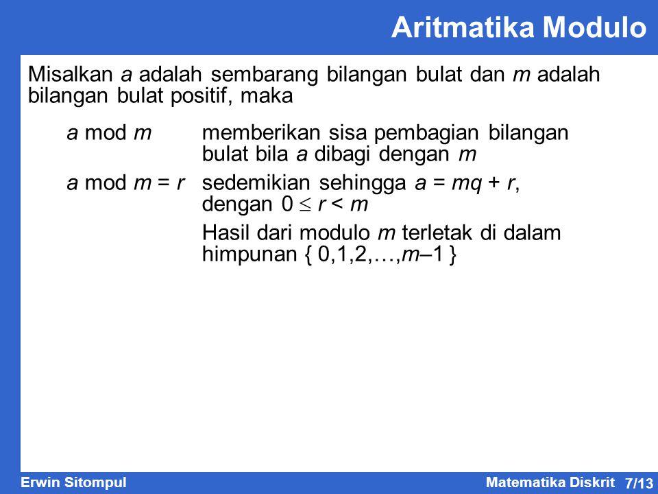 7/13 Erwin SitompulMatematika Diskrit Aritmatika Modulo Misalkan a adalah sembarang bilangan bulat dan m adalah bilangan bulat positif, maka a mod m memberikan sisa pembagian bilangan bulat bila a dibagi dengan m a mod m = rsedemikian sehingga a = mq + r, dengan 0  r < m Hasil dari modulo m terletak di dalam himpunan { 0,1,2,…,m–1 }