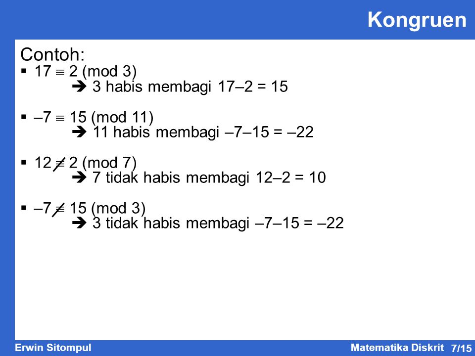 7/15 Erwin SitompulMatematika Diskrit Kongruen Contoh:  17  2 (mod 3)  3 habis membagi 17–2 = 15  –7  15 (mod 11)  11 habis membagi –7–15 = –22