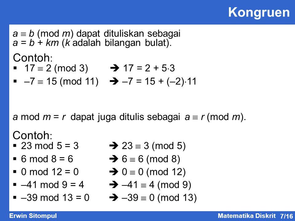 7/16 Erwin SitompulMatematika Diskrit Kongruen Contoh :  17  2 (mod 3)  17 = 2 + 5  3  –7  15 (mod 11)  –7 = 15 + (–2)  11 Contoh :  23 mod 5 = 3  23  3 (mod 5)  6 mod 8 = 6  6  6 (mod 8)  0 mod 12 = 0  0  0 (mod 12)  –41 mod 9 = 4  –41  4 (mod 9)  –39 mod 13 = 0  –39  0 (mod 13) a  b (mod m) dapat dituliskan sebagai a = b + km (k adalah bilangan bulat).