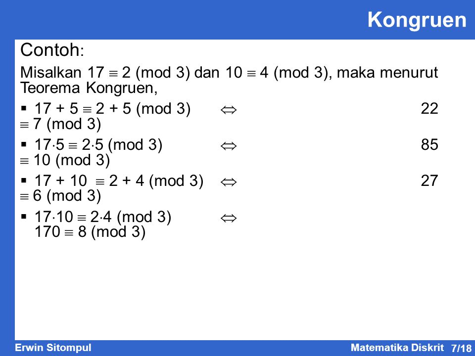 7/18 Erwin SitompulMatematika Diskrit Kongruen Contoh : Misalkan 17  2 (mod 3) dan 10  4 (mod 3), maka menurut Teorema Kongruen,  17 + 5  2 + 5 (mod 3)  22  7 (mod 3)  17  5  2  5 (mod 3)  85  10 (mod 3)  17 + 10  2 + 4 (mod 3)  27  6 (mod 3)  17  10  2  4 (mod 3)  170  8 (mod 3)