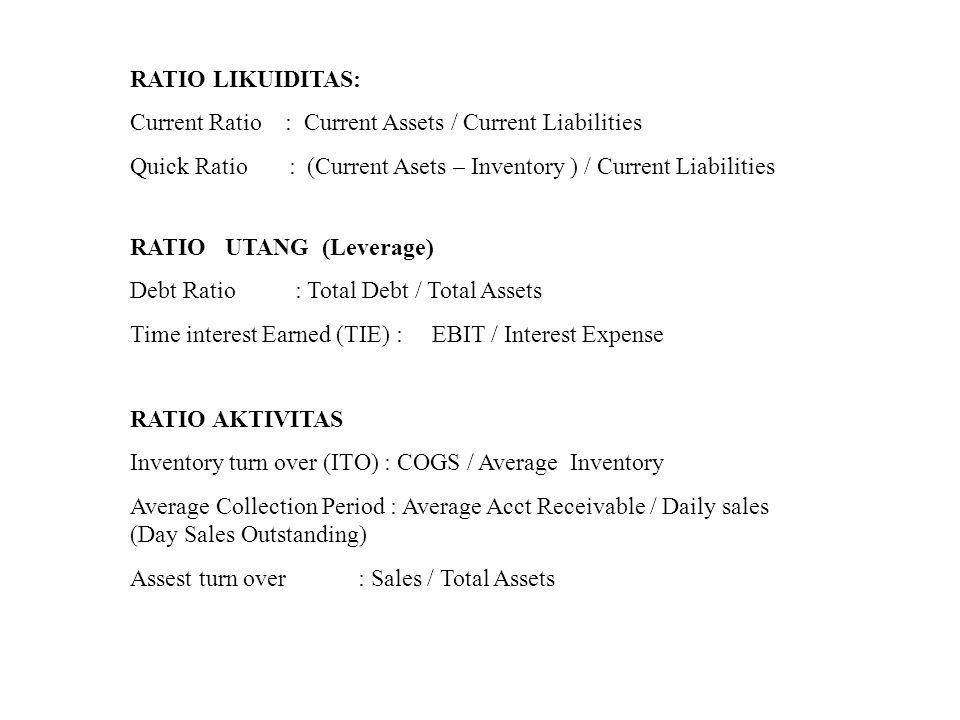 RATIO LIKUIDITAS: Current Ratio : Current Assets / Current Liabilities Quick Ratio : (Current Asets – Inventory ) / Current Liabilities RATIO UTANG (L