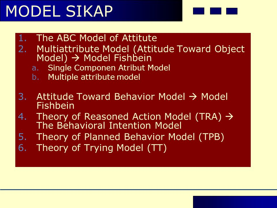 1.The ABC Model of Attitute 2.Multiattribute Model (Attitude Toward Object Model)  Model Fishbein a.Single Componen Atribut Model b.Multiple attribut