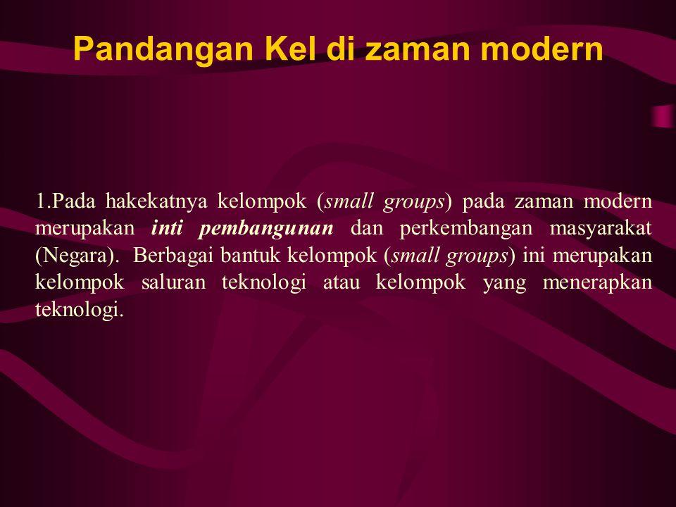 Pandangan Kel di zaman modern 1.Pada hakekatnya kelompok (small groups) pada zaman modern merupakan inti pembangunan dan perkembangan masyarakat (Negara).