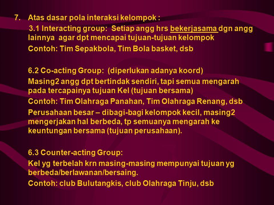 7.Atas dasar pola interaksi kelompok : 3.1 Interacting group: Setiap angg hrs bekerjasama dgn angg lainnya agar dpt mencapai tujuan-tujuan kelompok Co