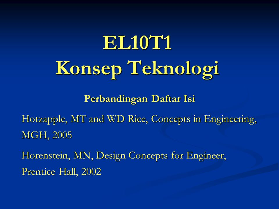 EL10T1 Konsep Teknologi Perbandingan Daftar Isi Hotzapple, MT and WD Rice, Concepts in Engineering, MGH, 2005 Horenstein, MN, Design Concepts for Engineer, Prentice Hall, 2002