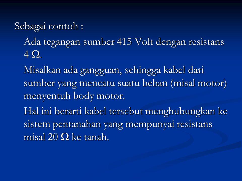 Sebagai contoh : Ada tegangan sumber 415 Volt dengan resistans 4 . Misalkan ada gangguan, sehingga kabel dari sumber yang mencatu suatu beban (misal