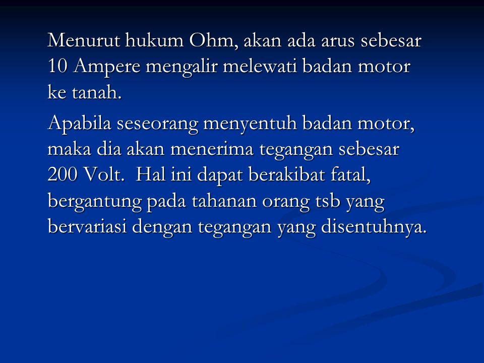 Menurut hukum Ohm, akan ada arus sebesar 10 Ampere mengalir melewati badan motor ke tanah. Apabila seseorang menyentuh badan motor, maka dia akan mene