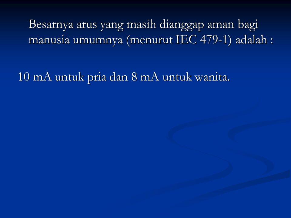 Besarnya arus yang masih dianggap aman bagi manusia umumnya (menurut IEC 479-1) adalah : 10 mA untuk pria dan 8 mA untuk wanita.
