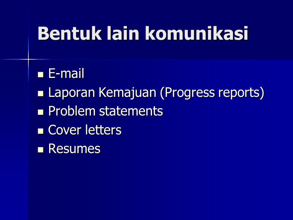 Bentuk lain komunikasi E-mail E-mail Laporan Kemajuan (Progress reports) Laporan Kemajuan (Progress reports) Problem statements Problem statements Cover letters Cover letters Resumes Resumes