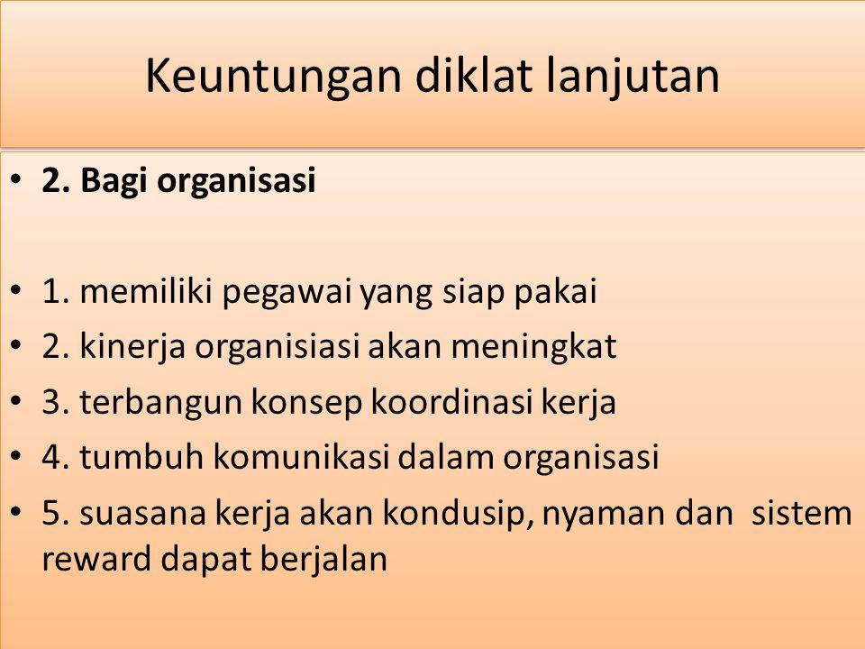 Keuntungan diklat lanjutan 2.Bagi organisasi 1. memiliki pegawai yang siap pakai 2.