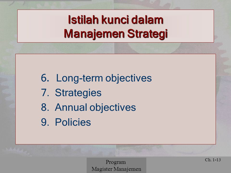 © 2001 Prentice Hall Ch. 1-13 Istilah kunci dalam Manajemen Strategi 6. Long-term objectives 7. Strategies 8. Annual objectives 9. Policies Program Ma